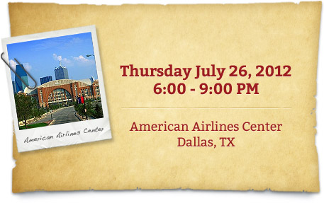 Thursday July 26, 2012 6:00-9:00PM | American Airlines Center Dallas, TX